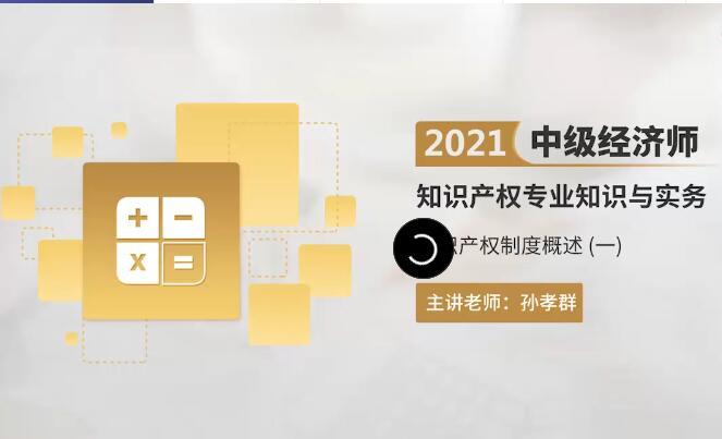 孙孝群2021中级经济师知识产权精讲班新课开通,马上试听!